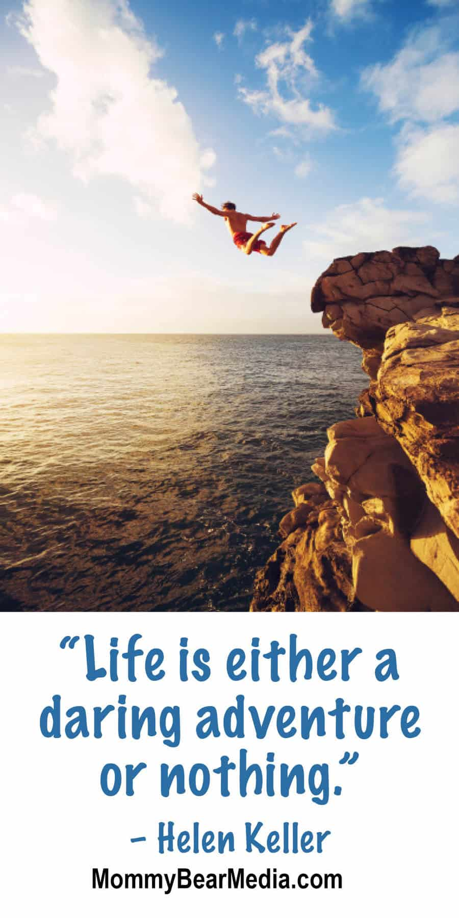 """Life is either a daring adventure or nothing."" – Helen Keller"
